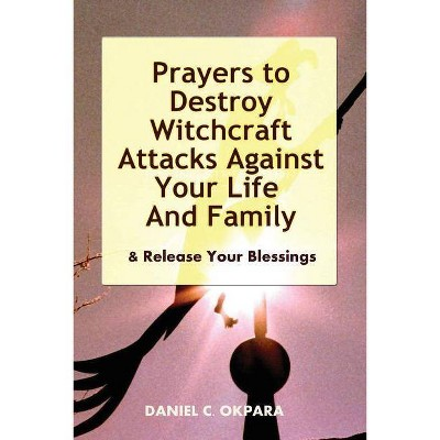 Prayers to Destroy Witchcraft Attacks Against Your Life & Family & Release  Your Blessings - (Paperback)