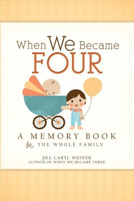 When We Became Four : A Memory Book for the Whole Family - by Jill Caryl Weiner (Hardcover)