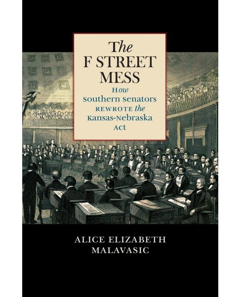 F Street Mess : How Southern Senators Rewrote the Kansas-Nebraska Act -  (Hardcover) - image 1 of 1