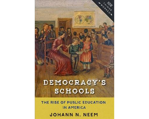 Democracy's Schools : The Rise of Public Education in America (Paperback) (Johann N. Neem) - image 1 of 1