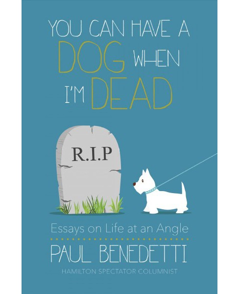 You Can Have a Dog When I'm Dead : Essays on Life at an Angle (Paperback) (Paul Benedetti) - image 1 of 1