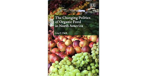 Changing Politics of Organic Food in North America (Hardcover) (Lisa F. Clark) - image 1 of 1