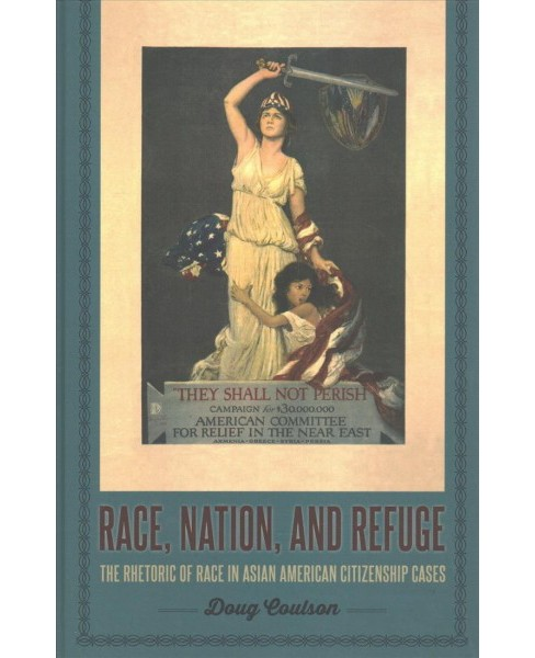 Race, Nation, and Refuge : The Rhetoric of Race in Asian American Citizenship Cases -  (Hardcover) - image 1 of 1