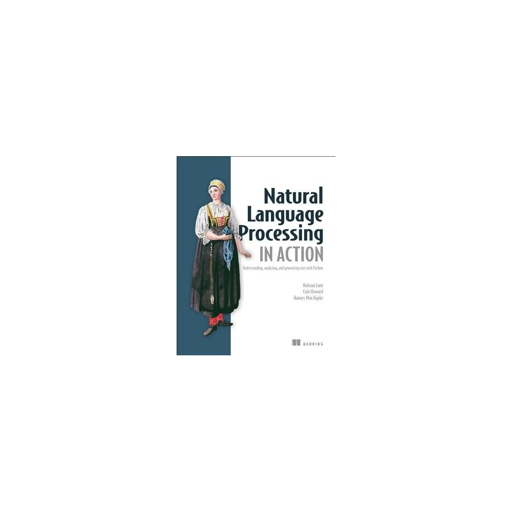 Natural Language Processing in Action : Understanding, Analyzing, and Generating Text With Python Summary Natural Language Processing in Action is your guide to creating machines that understand human language using the power of Python with its ecosystem of packages dedicated to Nlp and AI. Purchase of the print book includes a free eBook in Pdf, Kindle, and ePub formats from Manning Publications. About the Technology Recent advances in deep learning empower applications to understand text and speech with extreme accuracy. The result? Chatbots that can imitate real people, meaningful resume-to-job matches, superb predictive search, and automatically generated document summaries—all at a low cost. New techniques, along with accessible tools like Keras and TensorFlow, make professional-quality Nlp easier than ever before. About the Book Natural Language Processing in Action is your guide to building machines that can read and interpret human language. In it, you'll use readily available Python packages to capture the meaning in text and react accordingly. The book expands traditional Nlp approaches to include neural networks, modern deep learning algorithms, and generative techniques as you tackle real-world problems like extracting dates and names, composing text, and answering free-form questions. What's inside Some sentences in this book were written by Nlp! Can you guess which ones? Working with Keras, TensorFlow, gensim, and scikit-learn Rule-based and data-based Nlp Scalable pipelines About the Reader This book requires a basic understanding of deep learning and intermediate Python skills. About the Author Hobson Lane, Cole Howard, and Hannes Max Hapke are experienced Nlp engineers who use these techniques in production. Table of Contents Part 1 - Wordy Machines Packets of thought (Nlp overview) Build your vocabulary (word tokenization) Math with words (TF-Idf vectors) Finding meaning in word counts (semantic analysis) Part 2 - Deeper Learning (Neural Networks) 