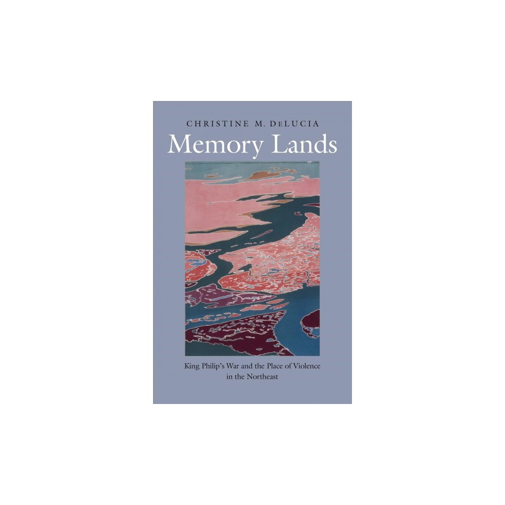 Memory Lands : King Philip's War and the Place of Violence in the Northeast - (Hardcover)