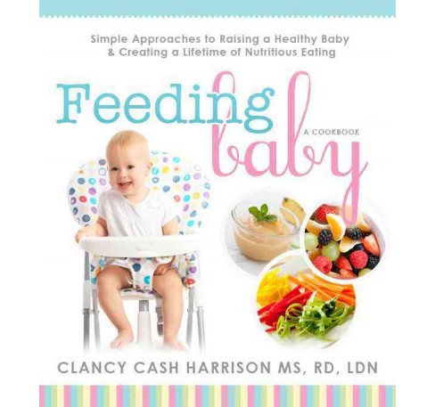 Feeding Baby : Simple Approaches to Raising a Healthy Baby & Creating a Lifetime of Nutritious Eating - image 1 of 1
