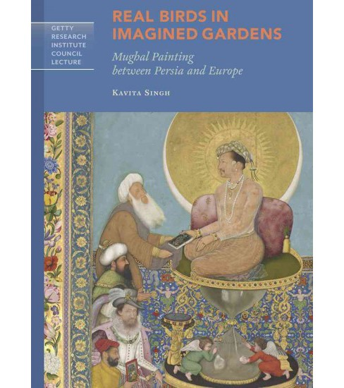 Real Birds in Imagined Gardens : Mughal Painting Between Persia and Europe (Paperback) (Kavita Singh) - image 1 of 1