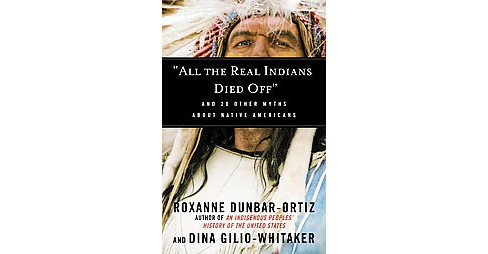 All the Real Indians Died Off : And 20 Other Myths About Native Americans (Paperback) (Roxanne - image 1 of 1