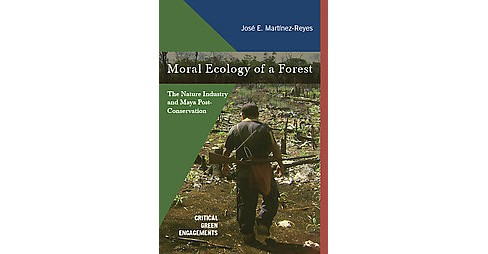 Moral Ecology of a Forest : The Nature Industry and Maya Post-Conservation (Hardcover) (Jose - image 1 of 1