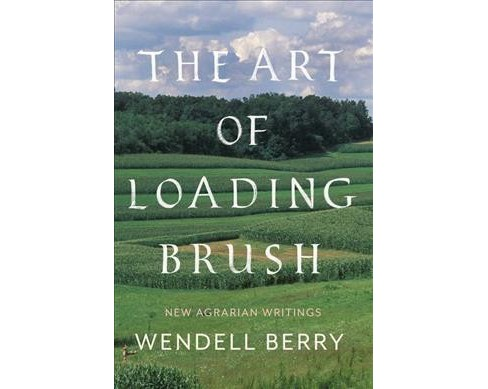 Art of Loading Brush : Last Agrarian Writings -  by Wendell Berry (Hardcover) - image 1 of 1
