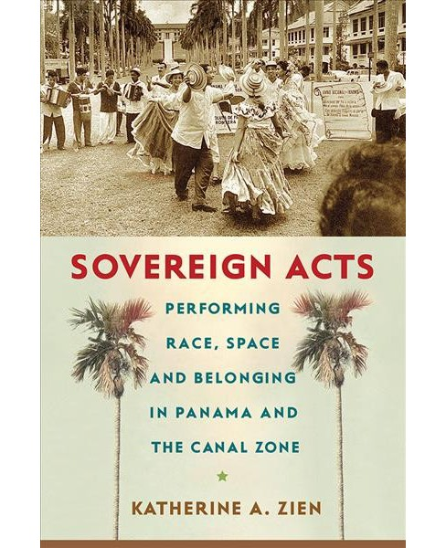 Sovereign Acts : Performing Race, Space, and Belonging in Panama and the Canal Zone (Hardcover) - image 1 of 1