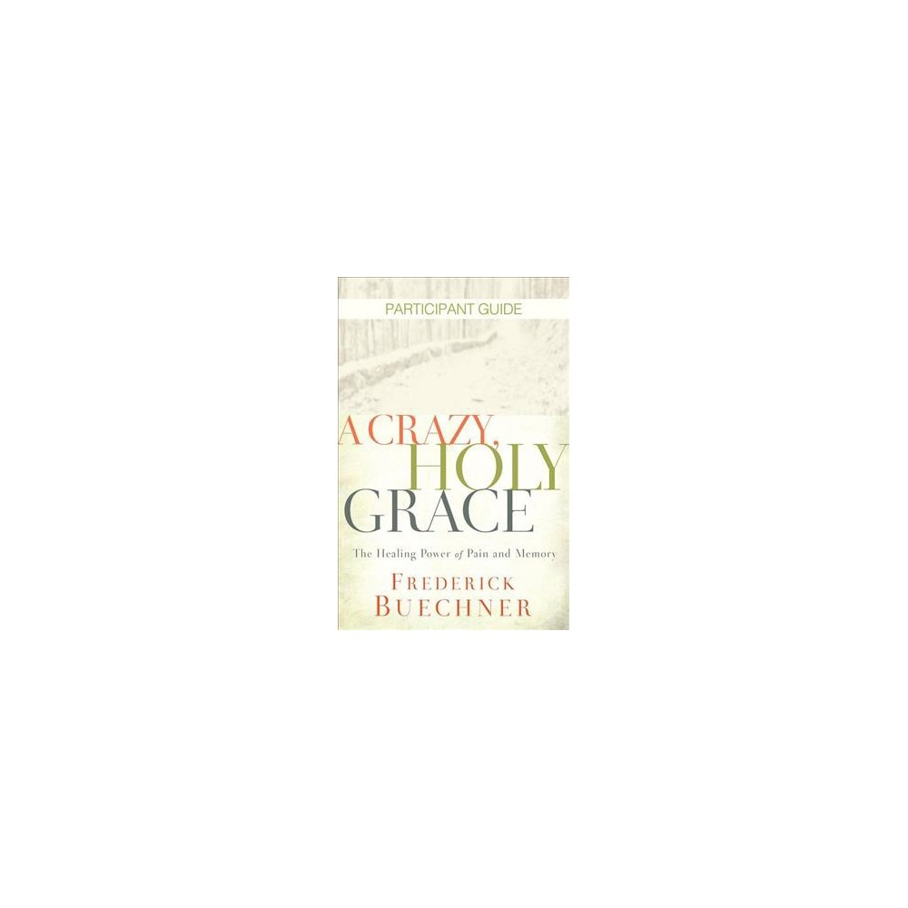 Crazy, Holy Grace Participant Guide : The Healing Power of Pain and Memory - (Paperback)
