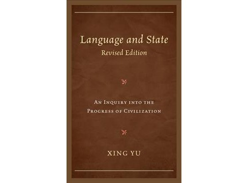 Language and State : An Inquiry into the Progress of Civilization -  Revised by Xing Yu (Hardcover) - image 1 of 1