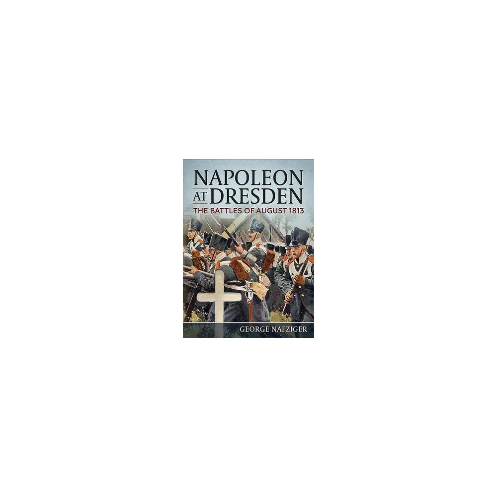 Napoleon at Dresden : The Battles of August 1813 - by George Nafziger (Hardcover)