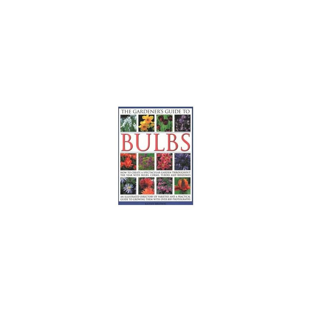 Gardener's Guide to Bulbs : How To Create A Spectacular Garden Through The Year With Bulbs, Corns,