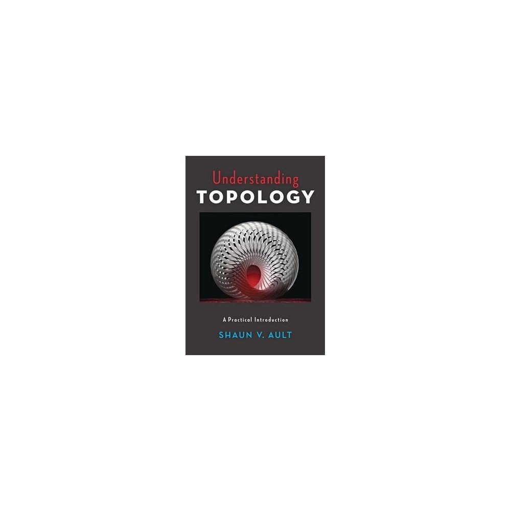 Understanding Topology : A Practical Introduction - by Shaun V. Ault (Hardcover)