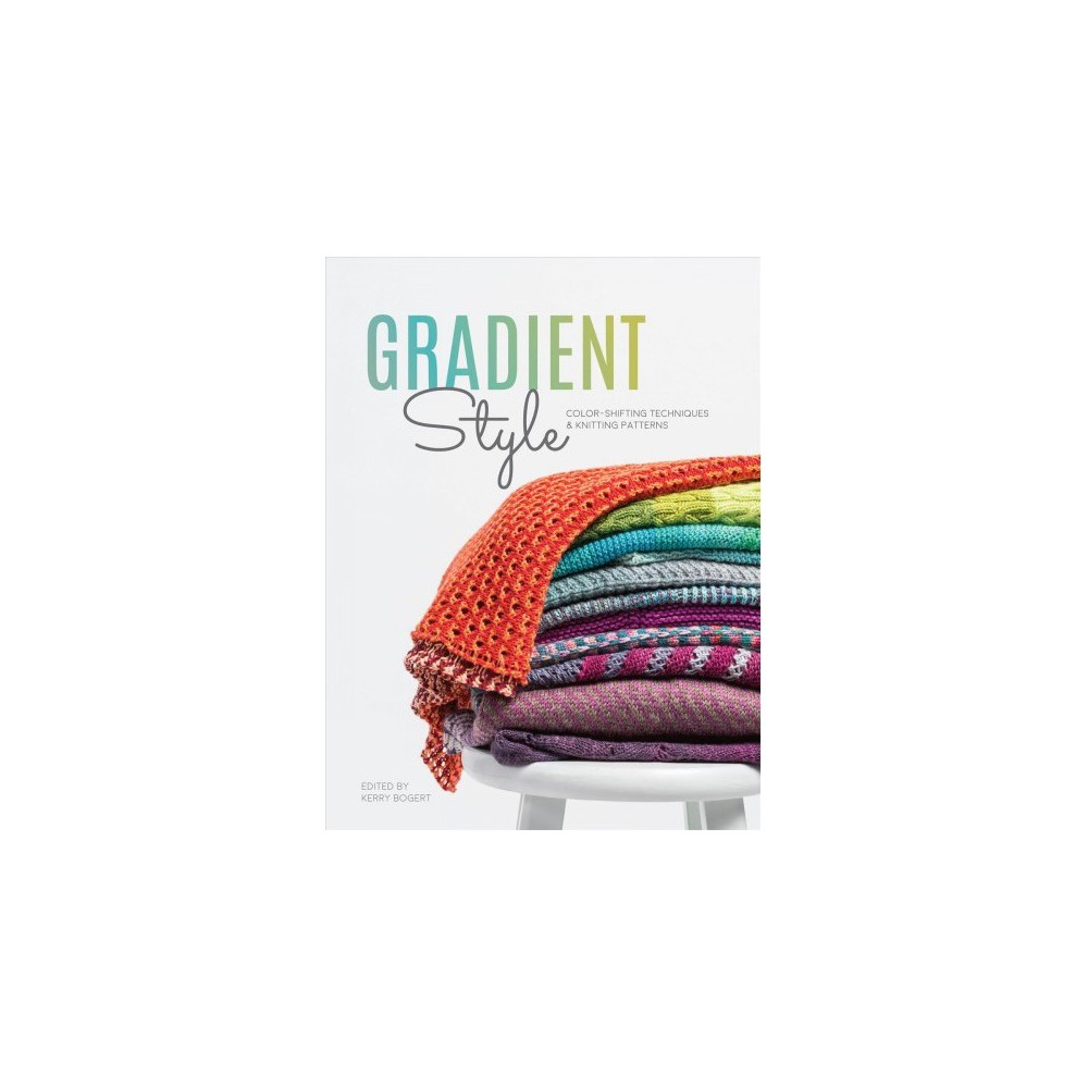 Gradient Style : Color-Shifting Techniques & Knitting Patterns - (Paperback)