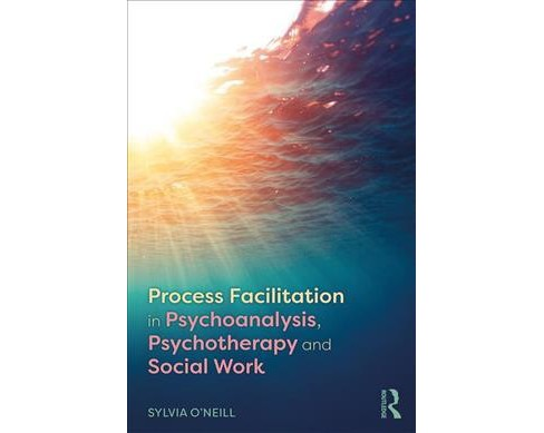 Process Facilitation in Psychoanalysis, Psychotherapy and Social Work -  by Sylvia O'neill (Paperback) - image 1 of 1