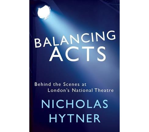 Balancing Acts : Behind the Scenes at London's National Theatre -  by Nicholas Hytner (Hardcover) - image 1 of 1
