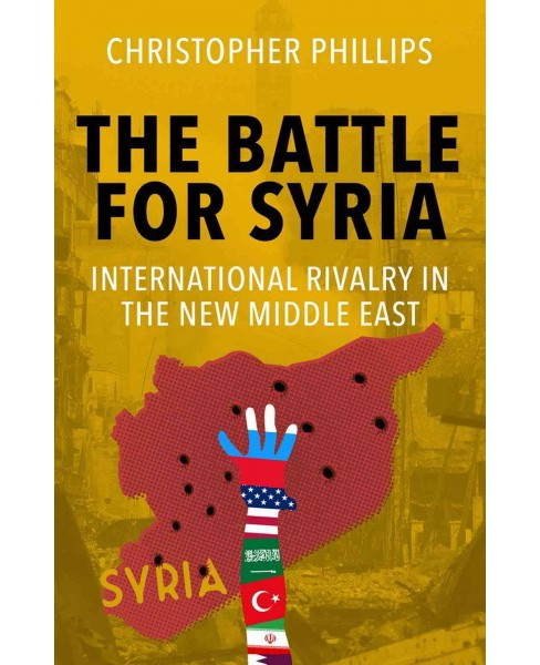Battle for Syria : International Rivalry in the New Middle East (Hardcover) (Christopher Phillips) - image 1 of 1