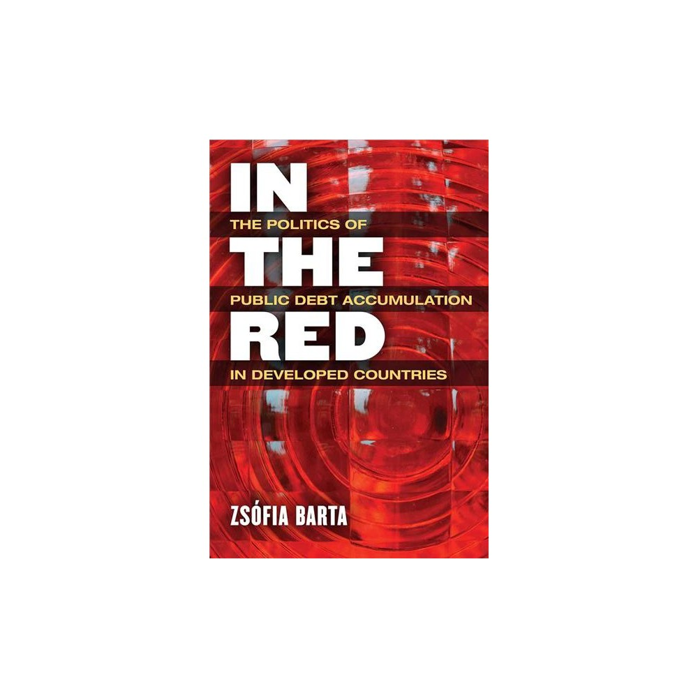 In the Red : The Politics of Public Debt Accumulation in Developed Countries - (Hardcover)