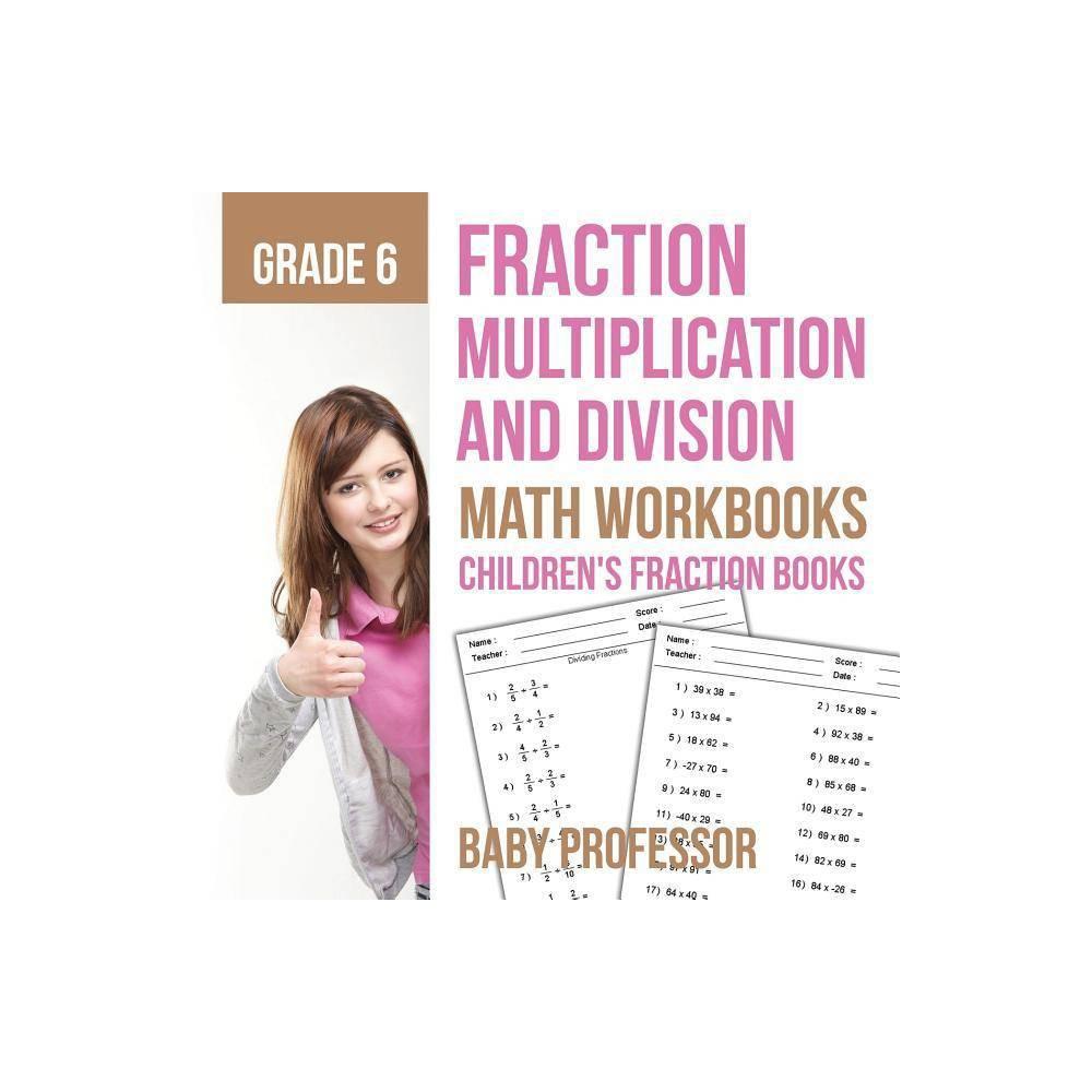 Fraction Multiplication And Division Math Workbooks Grade 6 Children S Fraction Books By Baby Professor Paperback