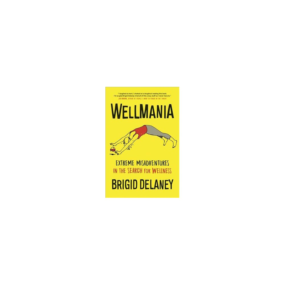 Wellmania : Extreme Misadventures in the Search for Wellness - by Brigid Delaney (Paperback)