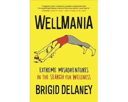 Wellmania : Extreme Misadventures in the Search for Wellness -  by Brigid Delaney (Paperback) - image 1 of 1