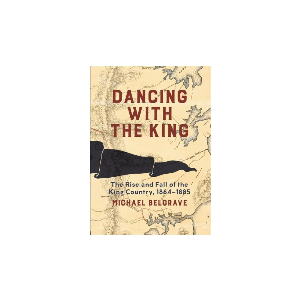 Dancing With the King : The Rise and Fall of the King Country, 1864-1885 - (Hardcover)