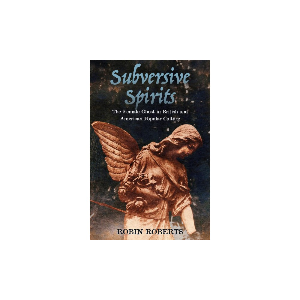 Subversive Spirits : The Female Ghost in British and American Popular Culture (Hardcover) (Robin