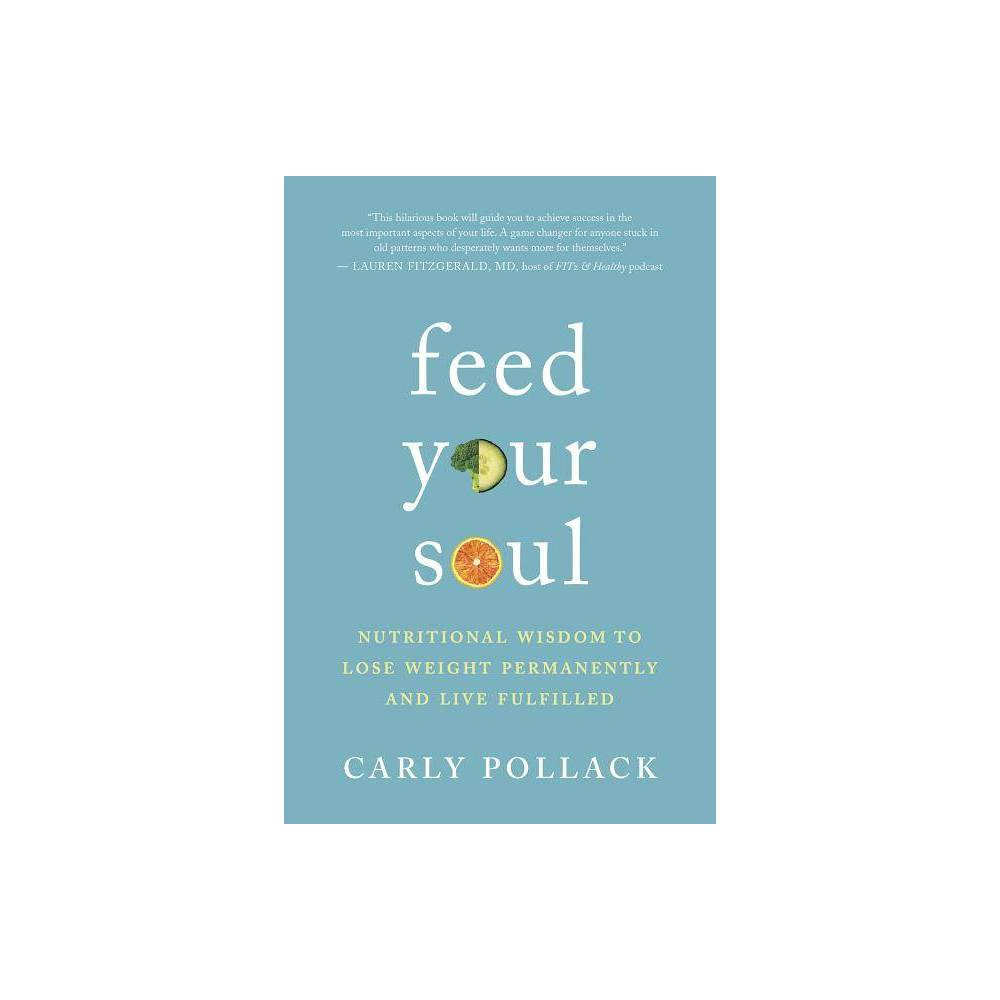 Feed Your Soul - by Carly Pollack (Paperback)  A clever, engaging, and truthful read.  -- Psychologies  Pollack says that what most people call 'comfort foods' actually make us feel worse, that willpower comes from the energy of fear, that food prison is a state of mind, that the goal shouldn't be weight loss but learning to love foods that love us back, and that dieting without spiritual tools is utter chaos.  -- Anna Jedrziewski, Retailing Insight  Finally, a book that takes you past the diets and to-dos, to the heart of the matter of what's going on inside when it come to loving and nourishing your body and feeling good in it. Witty, real, and wise, it's food for the soul that will show you how to approach what you eat and how you eat with self-love, pleasure, and loving truth.  -- Christine Arylo, MBA, women's leadership adviser and bestselling author of Choosing ME before WE  Using the ancient wisdom of food as medicine, Carly Pollack is on a mission to end the diet dogma once and for all and help us find just the right medicine for our own bodies. I love her lighthearted style as she applies the spiritual principles of awareness, balance, presence, nonjudgment, vibration, and embodiment to having a body you love and a body that loves you. I'm inspired!  -- Gail Larsen, teacher and author of Transformational Speaking: If You Want to Change the World, Tell a Better Story  Feed Your Soul is clearly the gift of a wise woman who has penetrated the illusions that lead millions to an endless, frustrating relationship with diets. . . . With Carly's guidance and support, you will learn not only to eat for your unique, individual needs but also to love, honor, and respect yourself; and anyone who finds their center bes a blessing to the world.  -- Paul Chek, HHP, founder of CHEK Institute  I love Carly Pollack's new book, Feed Your Soul. It is a real, humbling guide to help you unearth the truth about your relationship with food and with your body, as well as the most i
