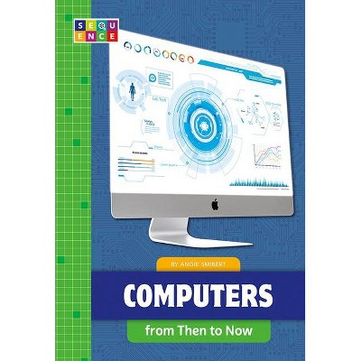 Computers from Then to Now - (Sequence Developments in Technology) by  Angie Smibert (Paperback)