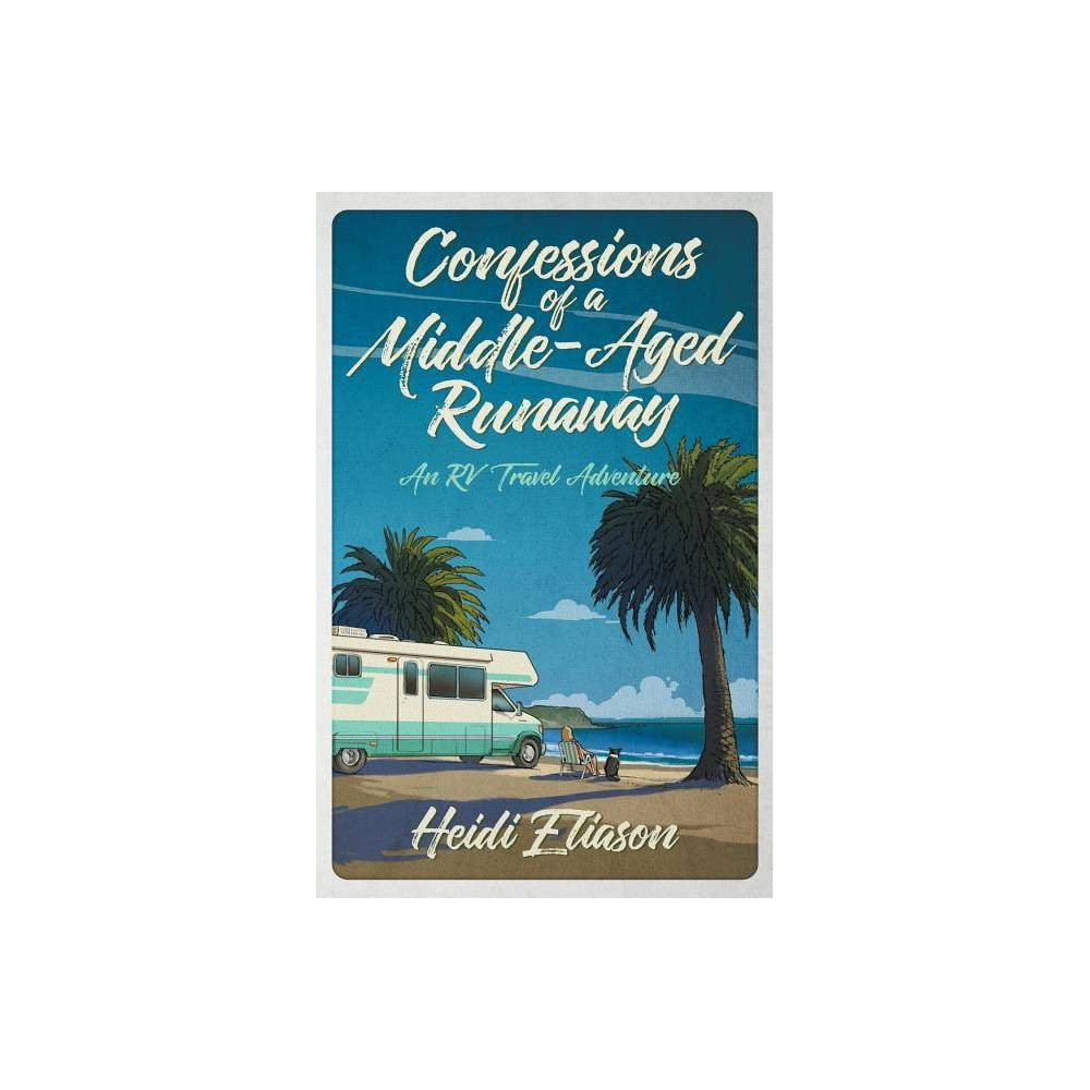 Confessions Of A Middle Aged Runaway By Heidi Eliason Paperback