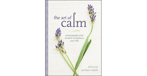 Art of Calm : Photographs and Wisdom to Balance Your Life (Hardcover) (Rebecca Ascher-walsh) - image 1 of 1