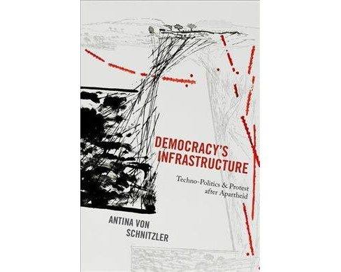 Democracy's Infrastructure : Techno-Politics and Protest After Apartheid (Hardcover) (Antina Von - image 1 of 1