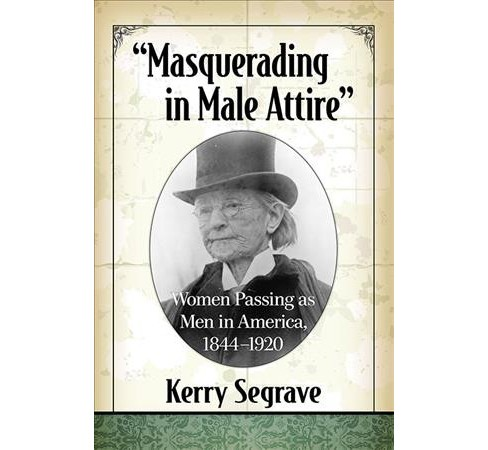 Masquerading in Male Attire : Women Passing As Men in America, 1844-1920 -  by Kerry Segrave (Paperback) - image 1 of 1