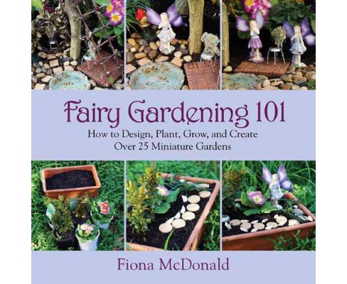 Fairy Gardening 101 : How to Design, Plant, Grow, and Create over 25 Miniature Gardens (Paperback) - image 1 of 1