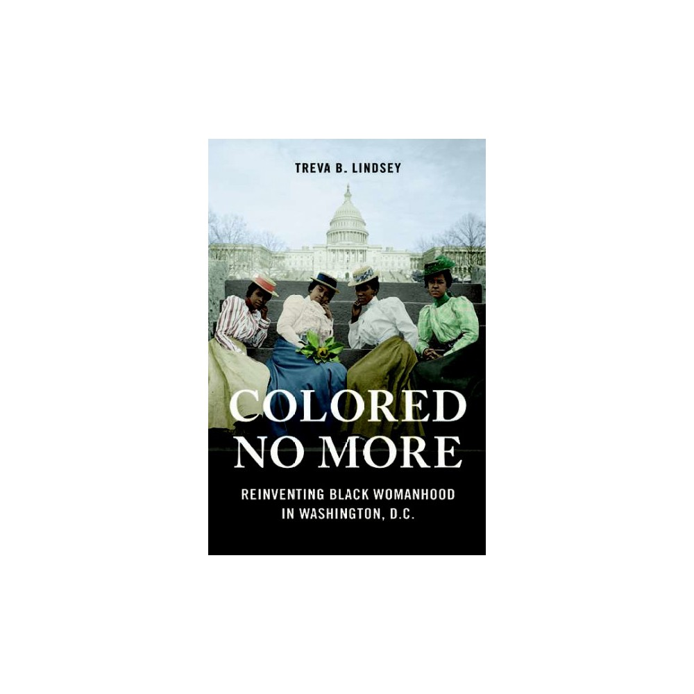 Colored No More : Reinventing Black Womanhood in Washington, D.C. (Paperback) (Treva B. Lindsey)