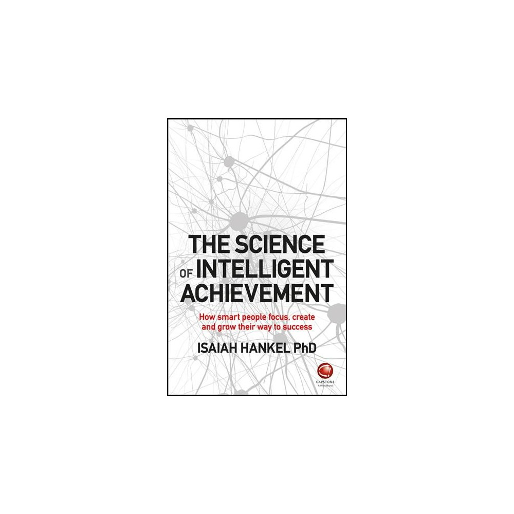 Science of Intelligent Achievement : How Smart People Focus, Create and Grow Their Way to Success