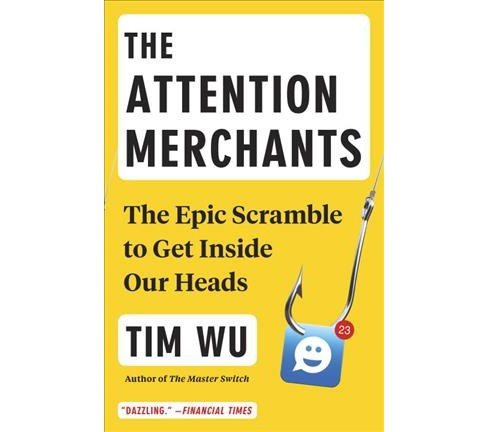 Attention Merchants : The Epic Scramble to Get Inside Our Heads -  Reprint by Tim Wu (Paperback) - image 1 of 1