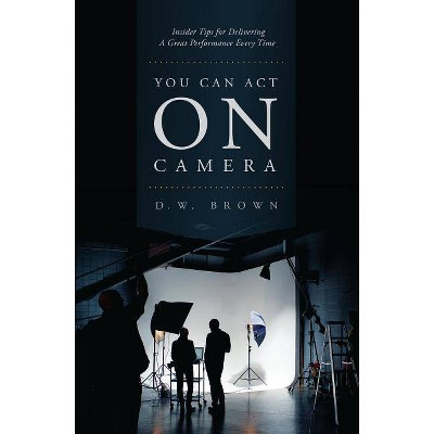 You Can Act on Camera - by  D W Brown (Paperback)