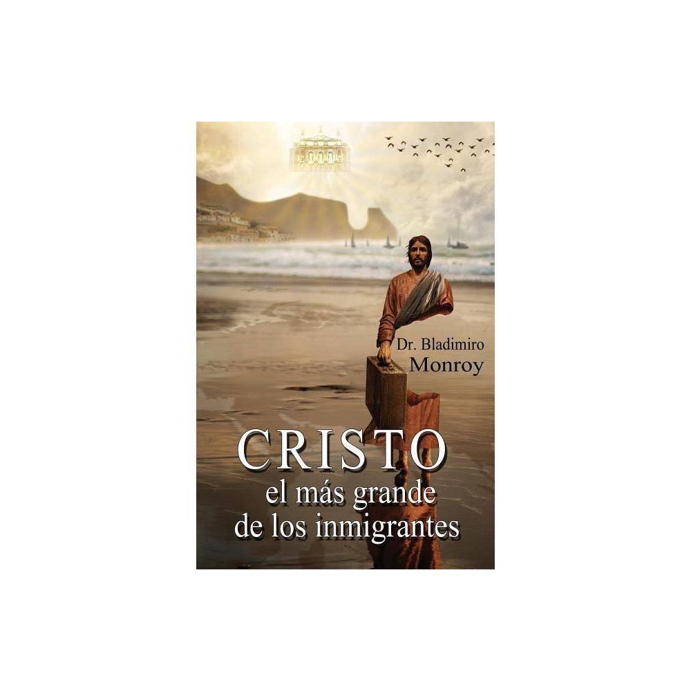 Cristo El M S Grande De Los Inmigrantes By Bladimiro Monroy Paperback
