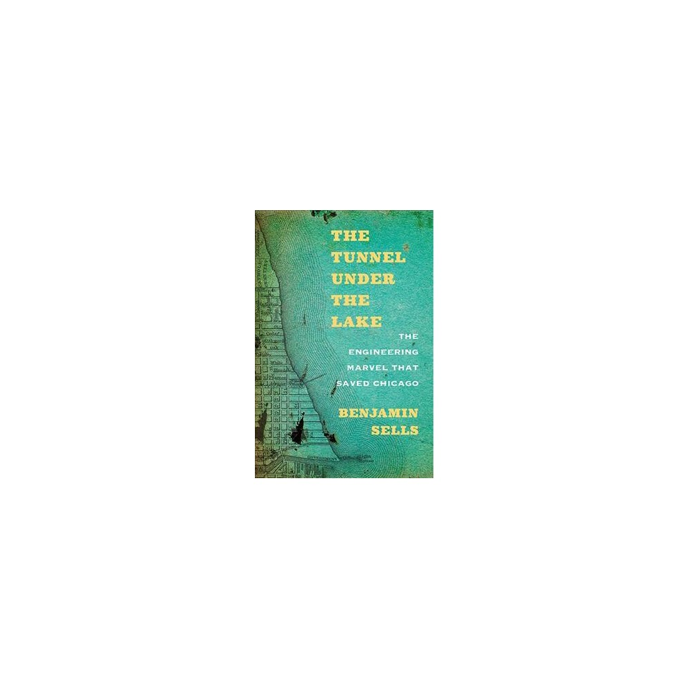 Tunnel under the Lake : The Engineering Marvel That Saved Chicago (Paperback) (Benjamin Sells)