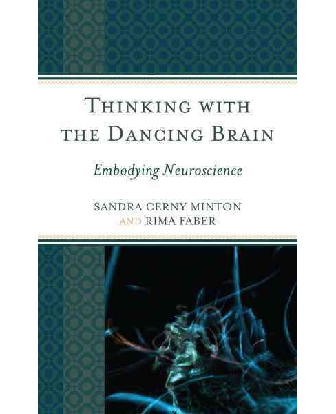 Thinking With the Dancing Brain : Embodying Neuroscience (Hardcover) (Sandra C. Minton & Rima Faber) - image 1 of 1