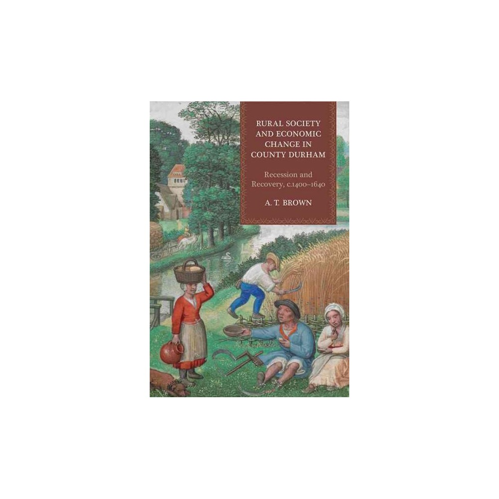 Rural Society and Economic Change in County Durham : Recession and Recovery, C.1400-1640 (Hardcover) (A.