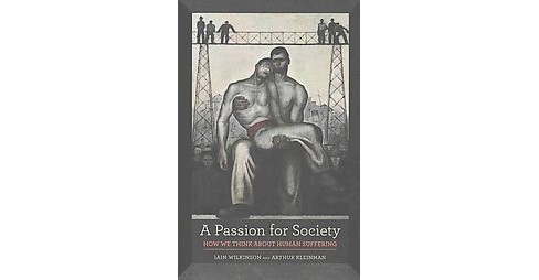 Passion for Society : How We Think About Human Suffering (Paperback) (Iain Wilkinson & Arthur Kleinman) - image 1 of 1