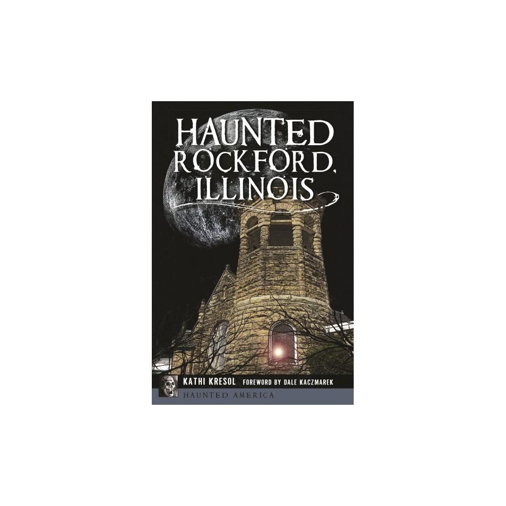 Haunted Rockford, Illinois - (Haunted America) by Kathi Kresol (Paperback)