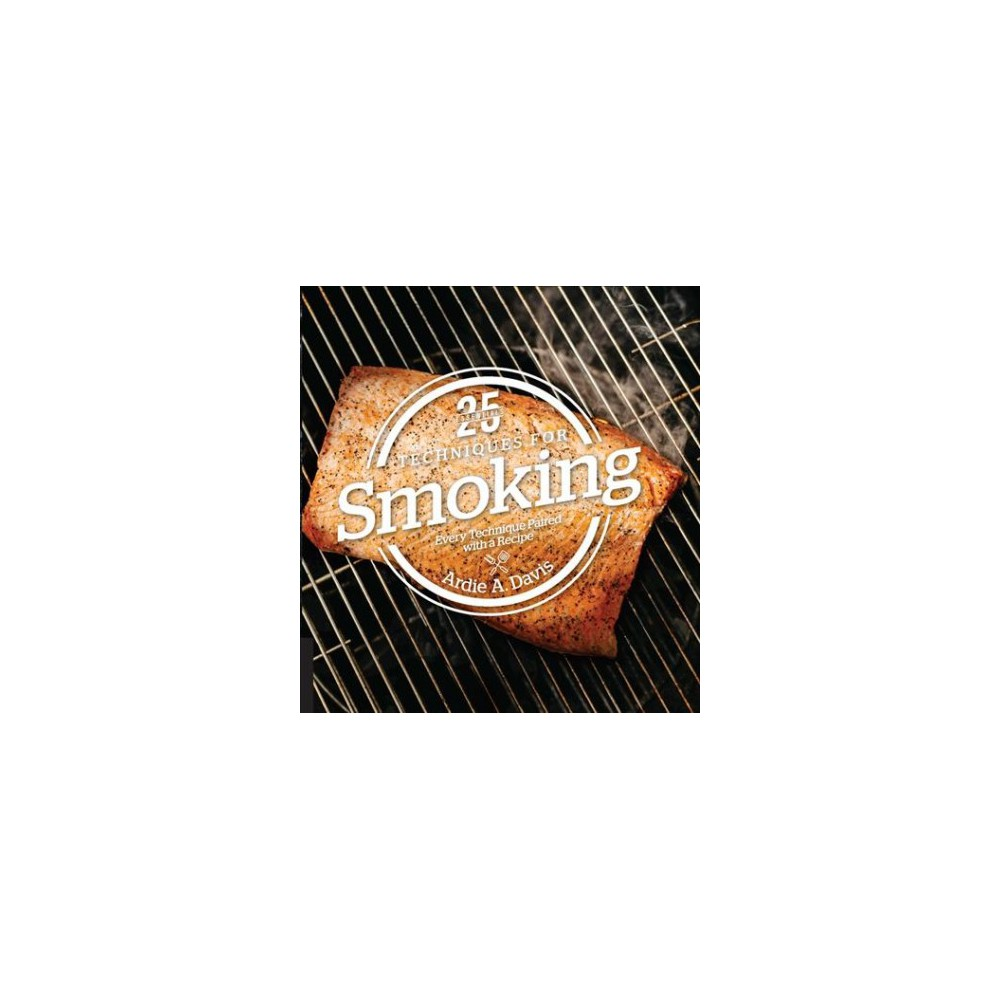 25 Essentials Techniques for Smoking : Every Technique Paired With a Recipe (Hardcover) (Ardie A. Davis)