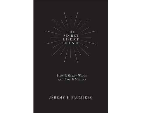 Secret Life of Science : How It Really Works and Why It Matters -  by Jeremy J. Baumberg (Hardcover) - image 1 of 1