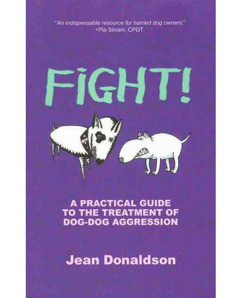Fight! : A Practical Guide to the Treatment of Dog-Dog Aggression -  by Jean Donaldson (Paperback) - image 1 of 1